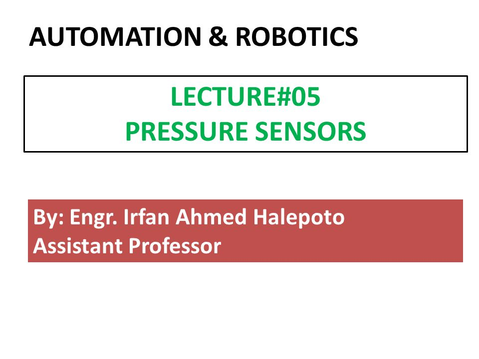 By: Engr. Irfan Ahmed Halepoto Assistant Professor LECTURE#05 PRESSURE SENSORS AUTOMATION & ROBOTICS