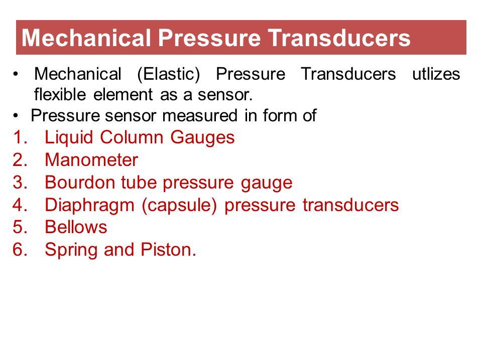 Mechanical (Elastic) Pressure Transducers utlizes flexible element as a sensor. Pressure sensor measured in form of 1.Liquid Column Gauges 2.Manometer