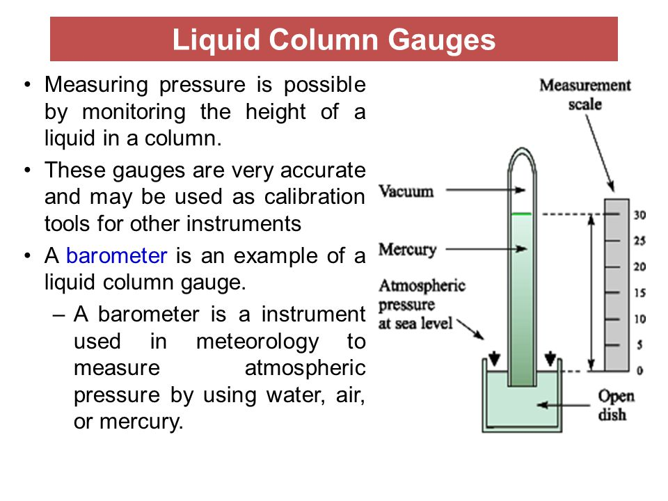 Liquid Column Gauges Measuring pressure is possible by monitoring the height of a liquid in a column. These gauges are very accurate and may be used a