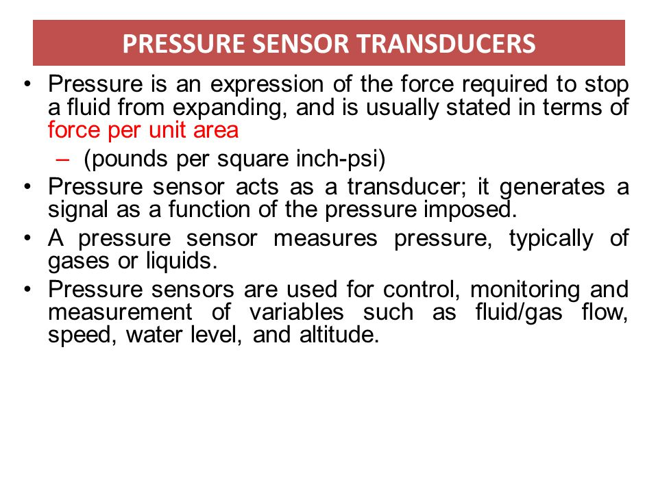 PRESSURE SENSOR TRANSDUCERS Pressure is an expression of the force required to stop a fluid from expanding, and is usually stated in terms of force pe