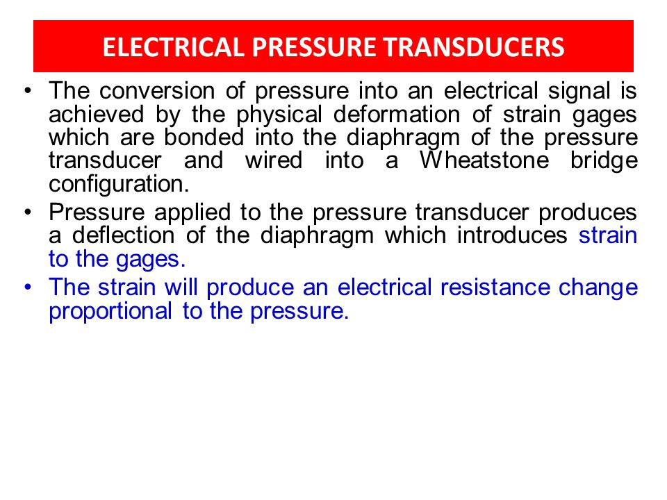 ELECTRICAL PRESSURE TRANSDUCERS The conversion of pressure into an electrical signal is achieved by the physical deformation of strain gages which are
