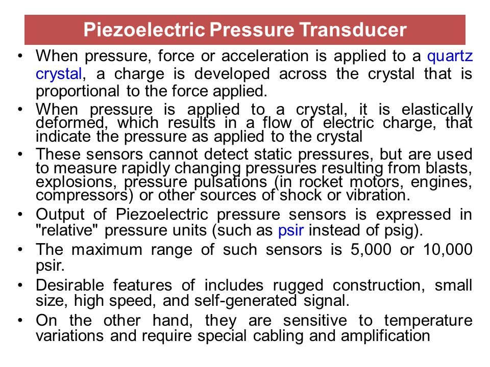 Piezoelectric Pressure Transducer When pressure, force or acceleration is applied to a quartz crystal, a charge is developed across the crystal that i