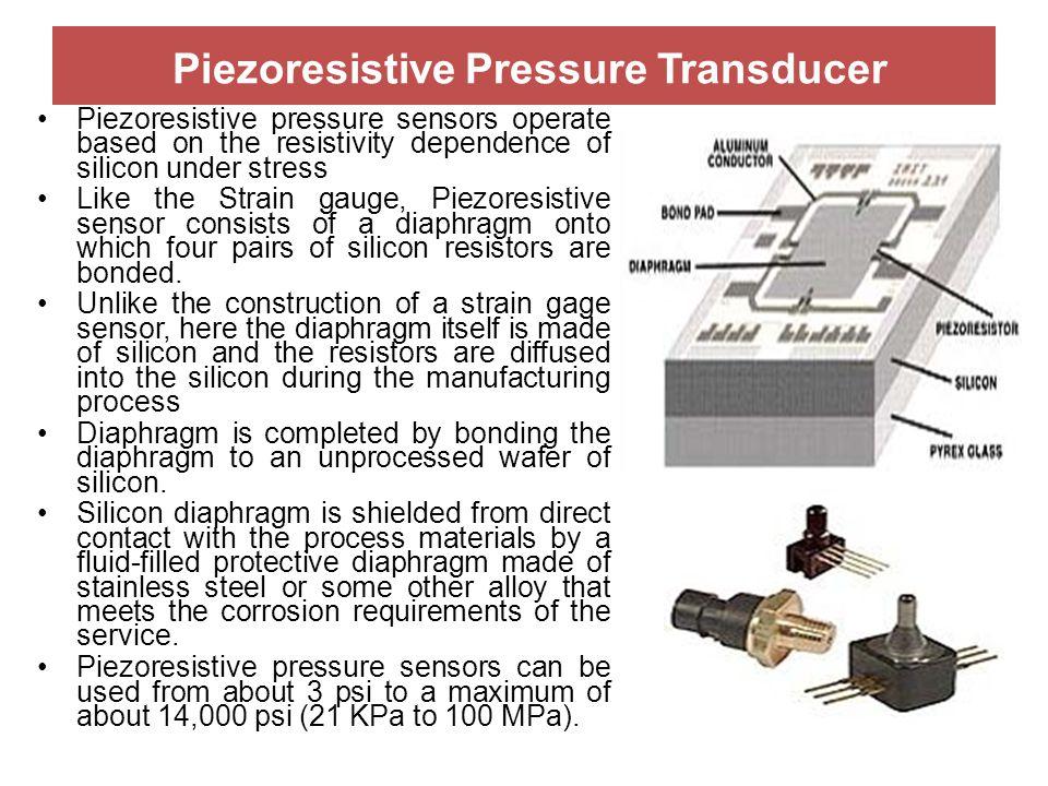 Piezoresistive Pressure Transducer Piezoresistive pressure sensors operate based on the resistivity dependence of silicon under stress Like the Strain