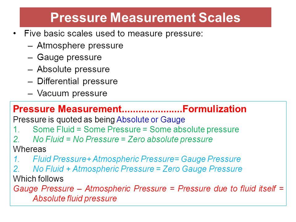 Pressure Measurement Scales Five basic scales used to measure pressure: –Atmosphere pressure –Gauge pressure –Absolute pressure –Differential pressure