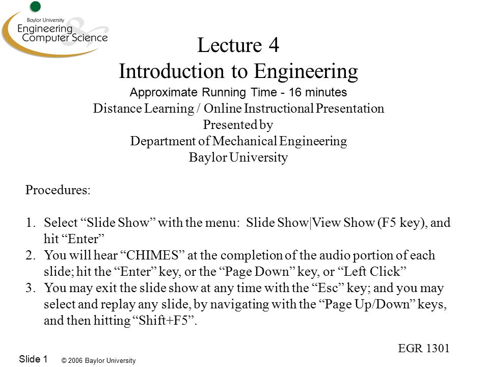 © 2006 Baylor University EGR 1301 Slide 1 Lecture 4 Introduction to Engineering Approximate Running Time - 16 minutes Distance Learning / Online Instructional Presentation Presented by Department of Mechanical Engineering Baylor University Procedures: 1.Select Slide Show with the menu: Slide Show|View Show (F5 key), and hit Enter 2.You will hear CHIMES at the completion of the audio portion of each slide; hit the Enter key, or the Page Down key, or Left Click 3.You may exit the slide show at any time with the Esc key; and you may select and replay any slide, by navigating with the Page Up/Down keys, and then hitting Shift+F5 .