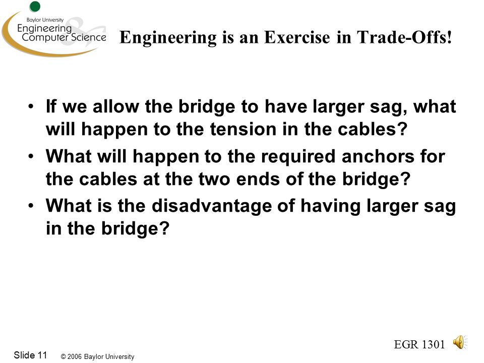 © 2006 Baylor University EGR 1301 Slide 11 Engineering is an Exercise in Trade-Offs.