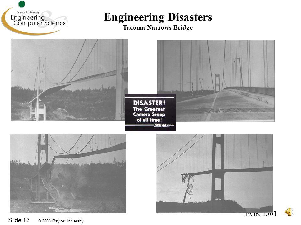 © 2006 Baylor University EGR 1301 Slide 13 Engineering Disasters Tacoma Narrows Bridge