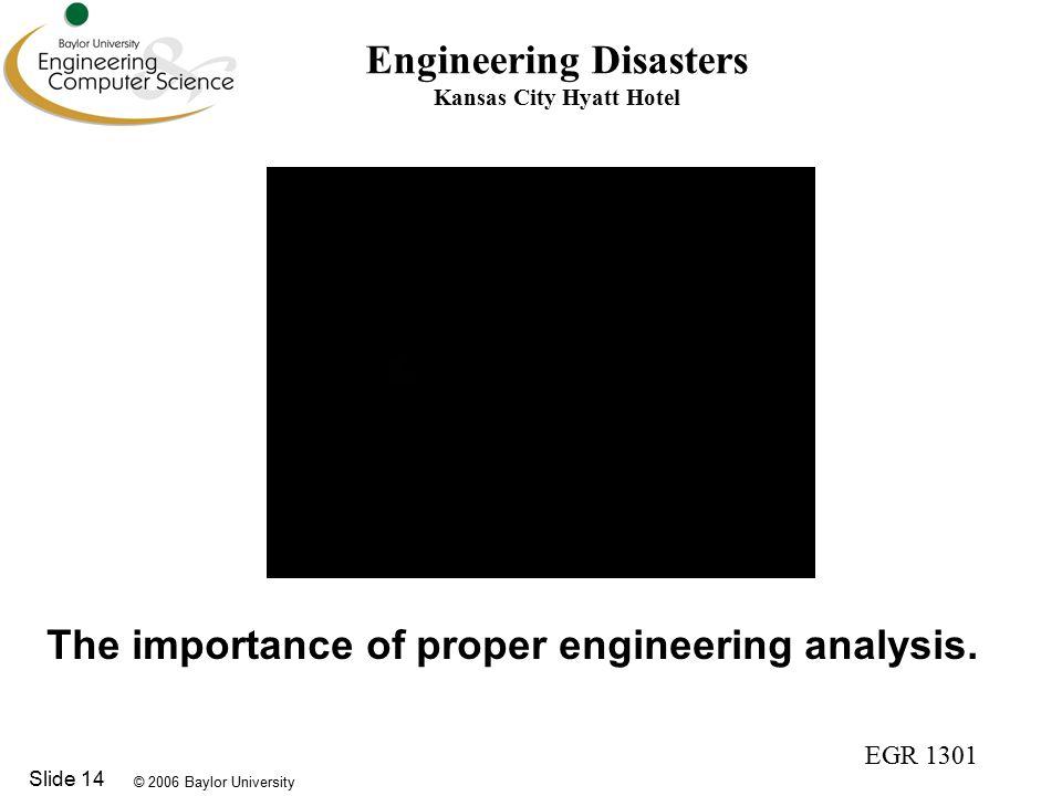 © 2006 Baylor University EGR 1301 Slide 14 Engineering Disasters Kansas City Hyatt Hotel The importance of proper engineering analysis.
