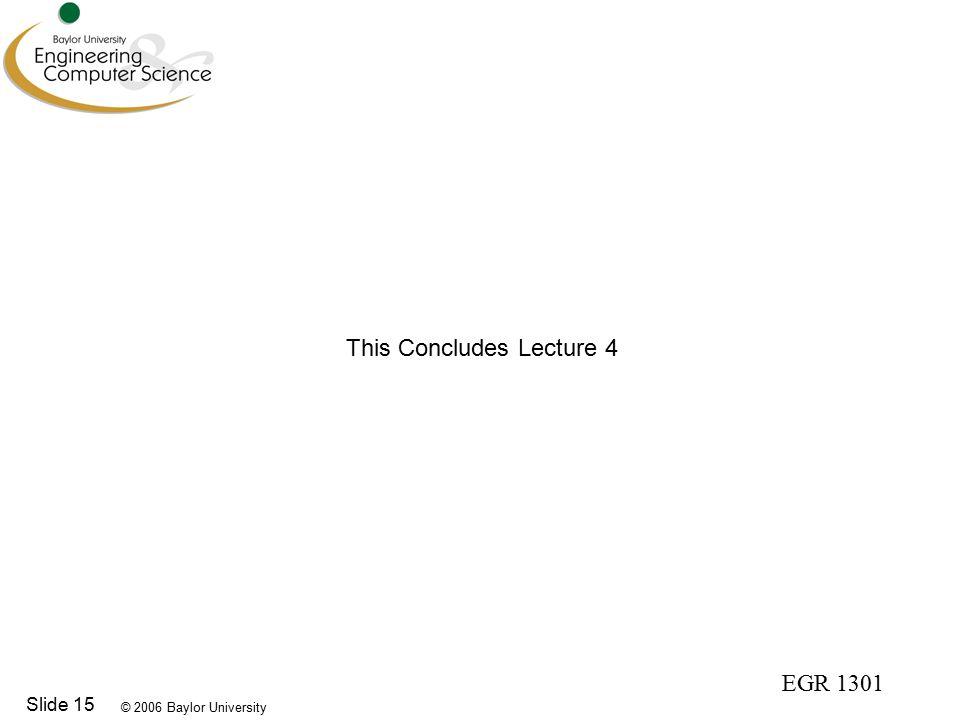 © 2006 Baylor University EGR 1301 Slide 15 This Concludes Lecture 4