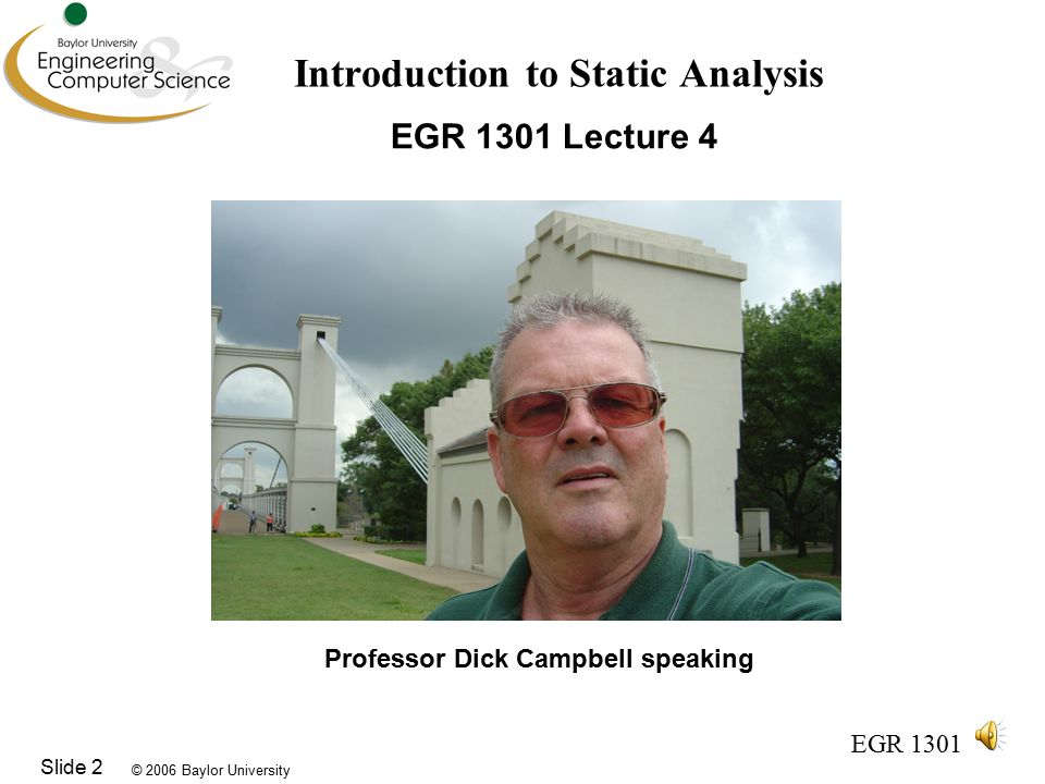© 2006 Baylor University EGR 1301 Slide 2 Introduction to Static Analysis EGR 1301 Lecture 4 Professor Dick Campbell speaking