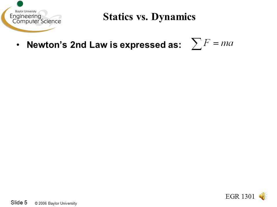 © 2006 Baylor University EGR 1301 Slide 5 Statics vs.