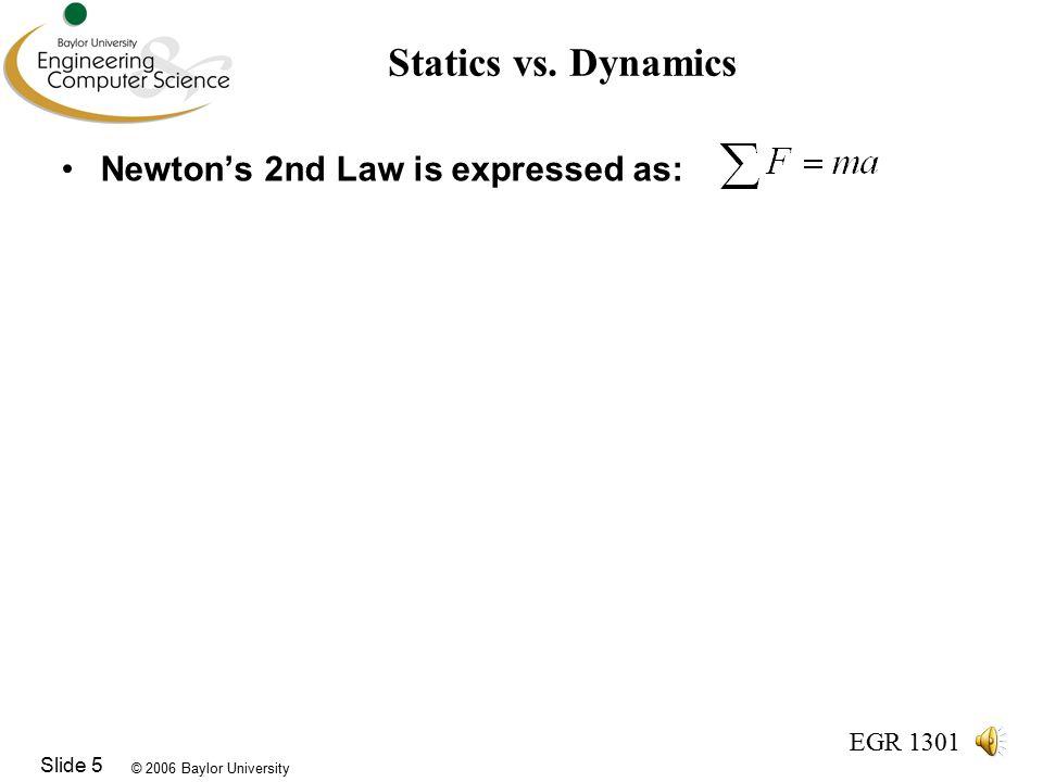 © 2006 Baylor University EGR 1301 Slide 5 Statics vs.