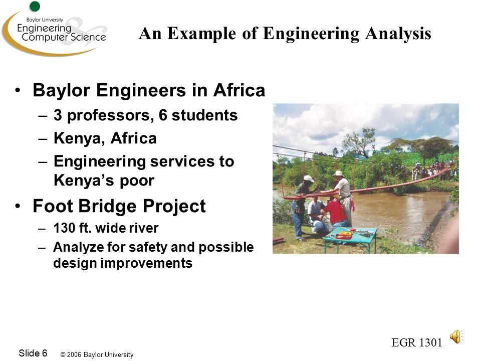 © 2006 Baylor University EGR 1301 Slide 6 An Example of Engineering Analysis Baylor Engineers in Africa –3 professors, 6 students –Kenya, Africa –Engineering services to Kenya's poor Foot Bridge Project –130 ft.