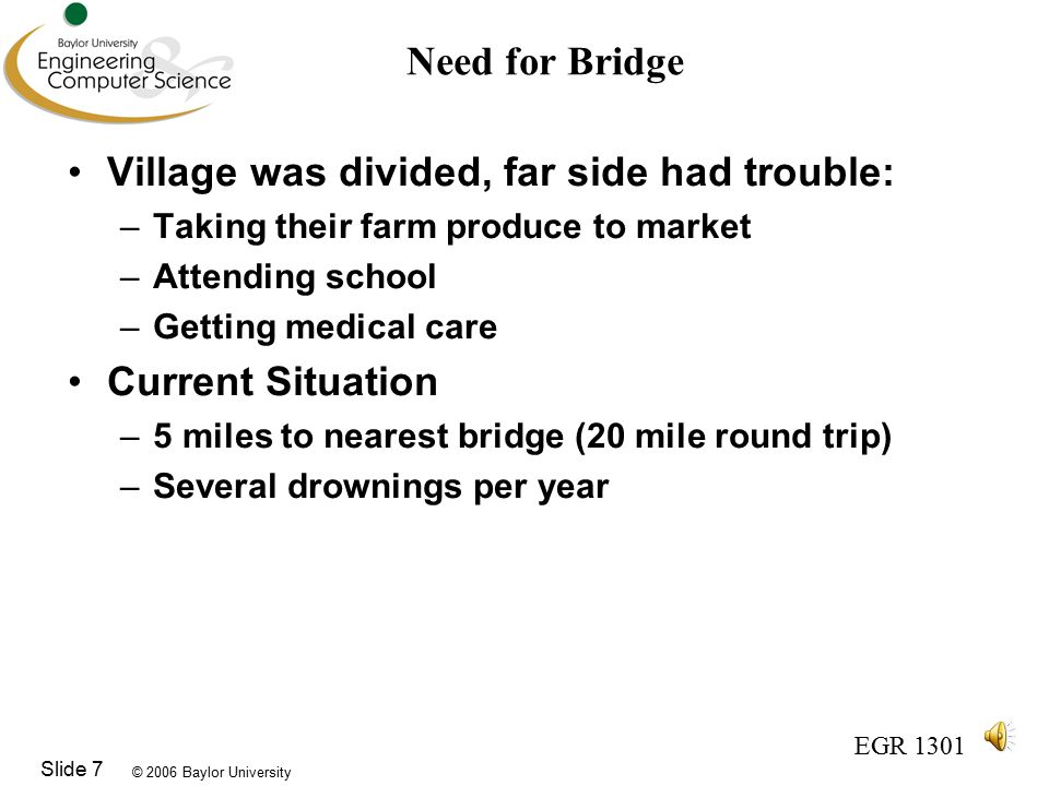© 2006 Baylor University EGR 1301 Slide 7 Need for Bridge Village was divided, far side had trouble: –Taking their farm produce to market –Attending school –Getting medical care Current Situation –5 miles to nearest bridge (20 mile round trip) –Several drownings per year