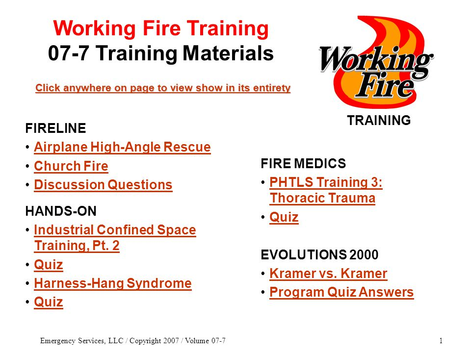 Emergency Services, LLC / Copyright 2007 / Volume 07-71 TRAINING Click anywhere on page to view show in its entirety Click anywhere on page to view show in its entirety FIRE MEDICS PHTLS Training 3: Thoracic TraumaPHTLS Training 3: Thoracic Trauma Quiz EVOLUTIONS 2000 Kramer vs.