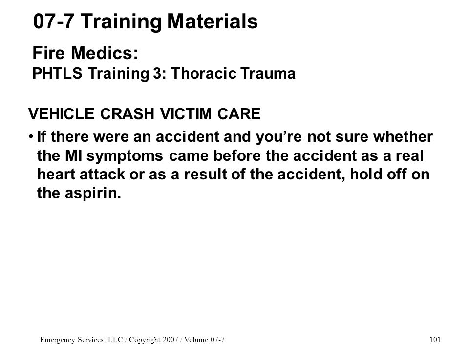 Emergency Services, LLC / Copyright 2007 / Volume 07-7101 VEHICLE CRASH VICTIM CARE If there were an accident and you're not sure whether the MI symptoms came before the accident as a real heart attack or as a result of the accident, hold off on the aspirin.