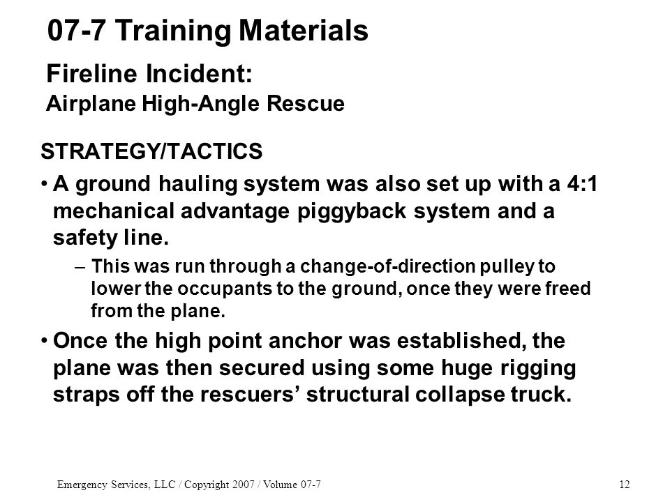 Emergency Services, LLC / Copyright 2007 / Volume 07-712 STRATEGY/TACTICS A ground hauling system was also set up with a 4:1 mechanical advantage piggyback system and a safety line.