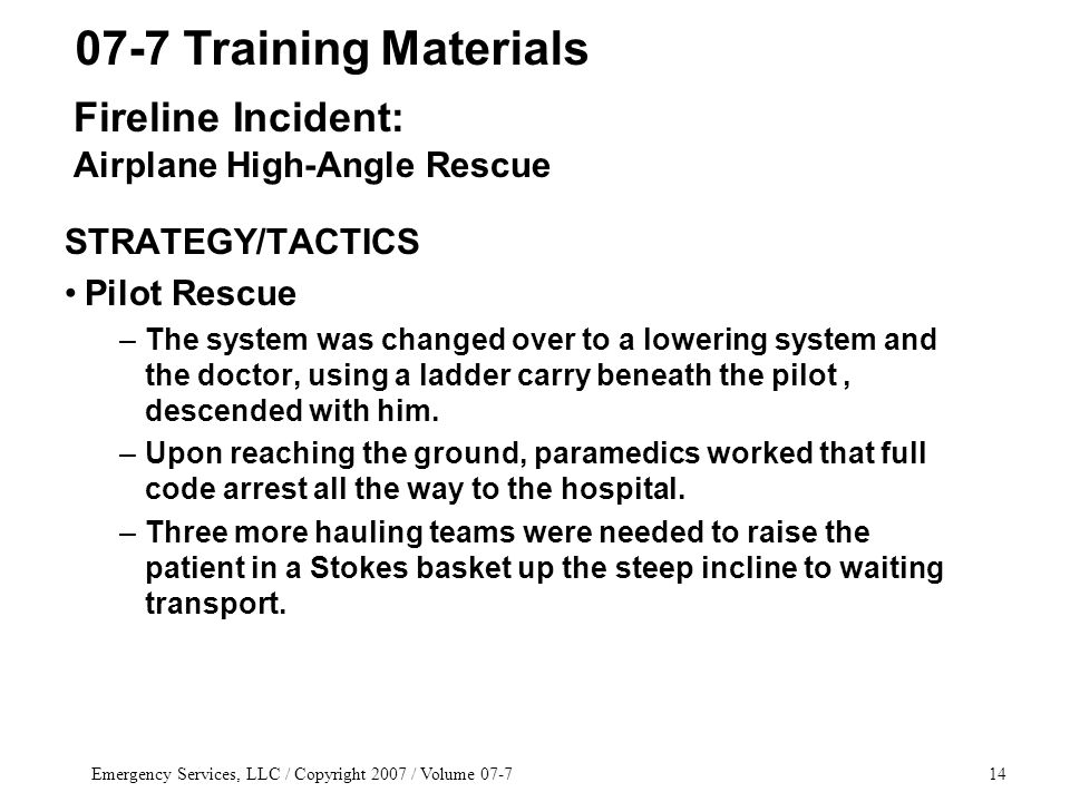 Emergency Services, LLC / Copyright 2007 / Volume 07-714 STRATEGY/TACTICS Pilot Rescue –The system was changed over to a lowering system and the doctor, using a ladder carry beneath the pilot, descended with him.