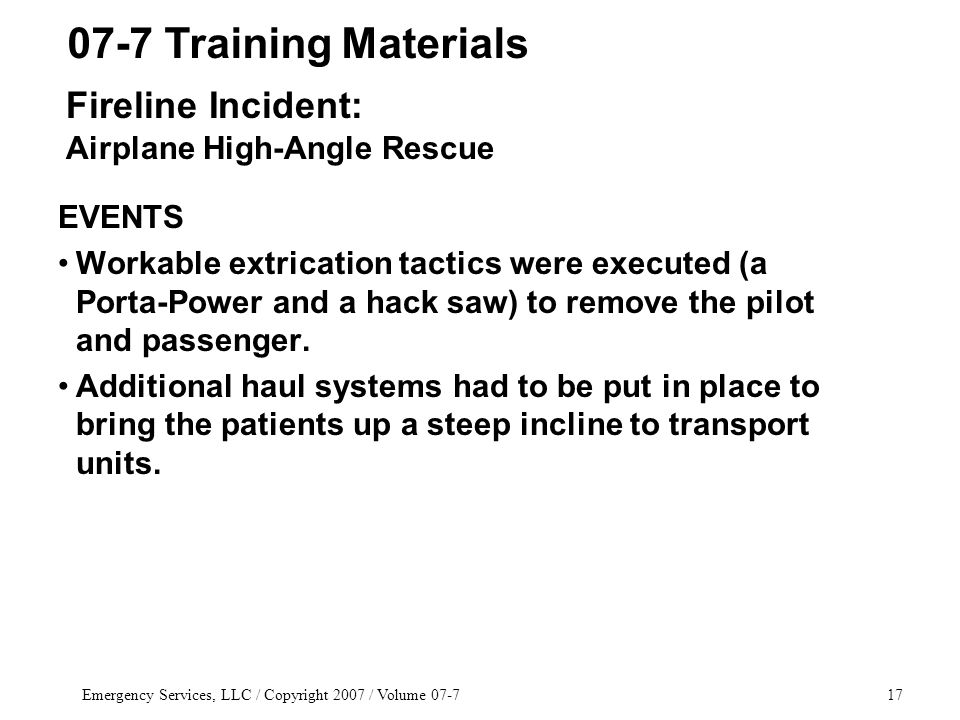 Emergency Services, LLC / Copyright 2007 / Volume 07-717 EVENTS Workable extrication tactics were executed (a Porta-Power and a hack saw) to remove the pilot and passenger.