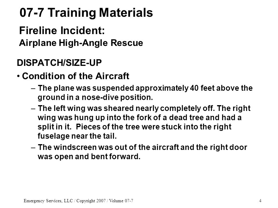 Emergency Services, LLC / Copyright 2007 / Volume 07-74 DISPATCH/SIZE-UP Condition of the Aircraft –The plane was suspended approximately 40 feet above the ground in a nose-dive position.