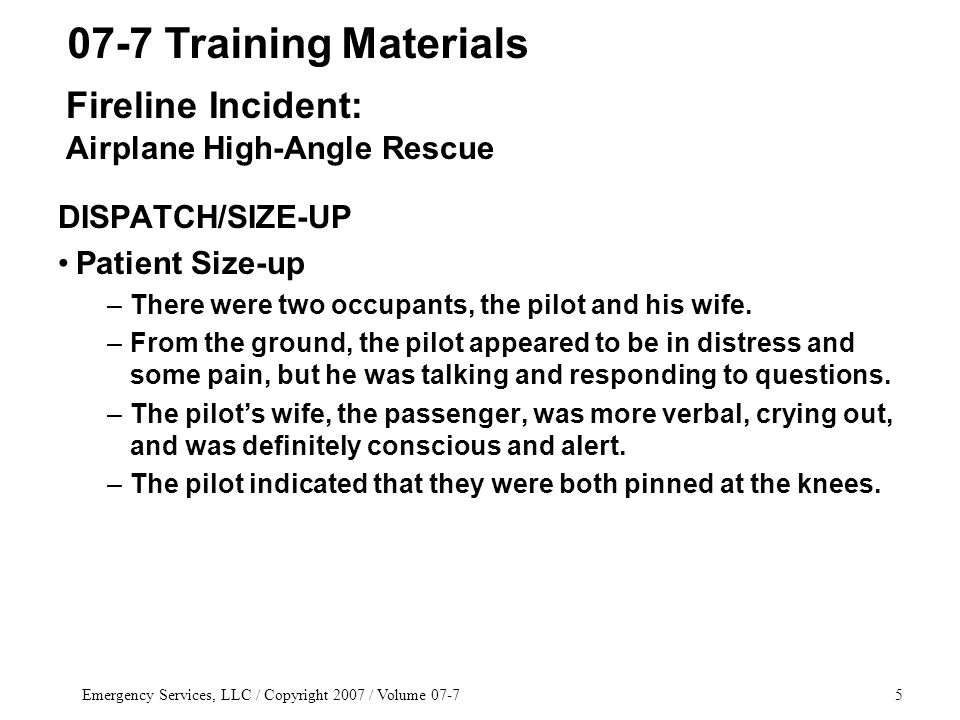 Emergency Services, LLC / Copyright 2007 / Volume 07-75 DISPATCH/SIZE-UP Patient Size-up –There were two occupants, the pilot and his wife.