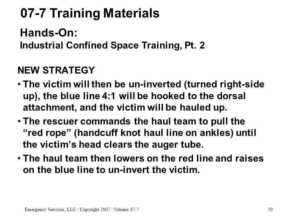 Emergency Services, LLC / Copyright 2007 / Volume 07-750 NEW STRATEGY The victim will then be un-inverted (turned right-side up), the blue line 4:1 will be hooked to the dorsal attachment, and the victim will be hauled up.
