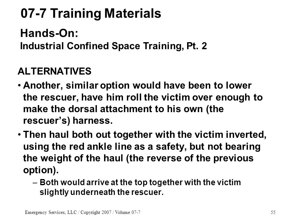 Emergency Services, LLC / Copyright 2007 / Volume 07-755 ALTERNATIVES Another, similar option would have been to lower the rescuer, have him roll the victim over enough to make the dorsal attachment to his own (the rescuer's) harness.