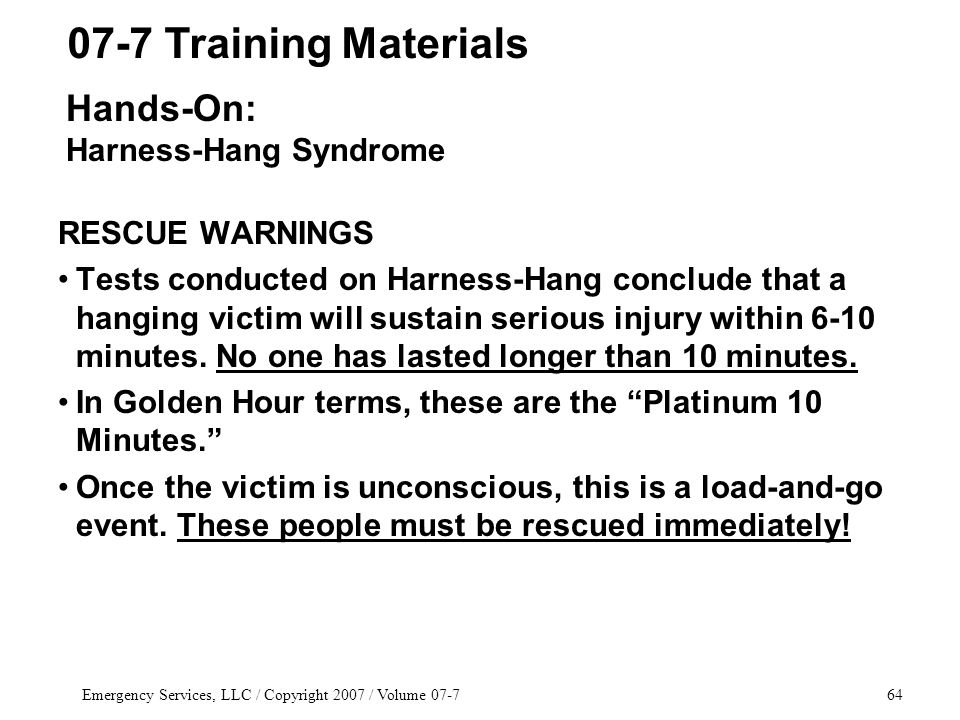 Emergency Services, LLC / Copyright 2007 / Volume 07-764 RESCUE WARNINGS Tests conducted on Harness-Hang conclude that a hanging victim will sustain serious injury within 6-10 minutes.