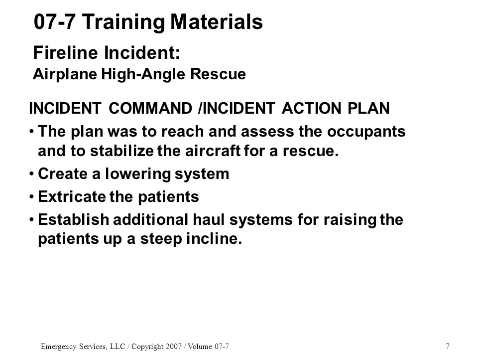 Emergency Services, LLC / Copyright 2007 / Volume 07-77 INCIDENT COMMAND /INCIDENT ACTION PLAN The plan was to reach and assess the occupants and to stabilize the aircraft for a rescue.