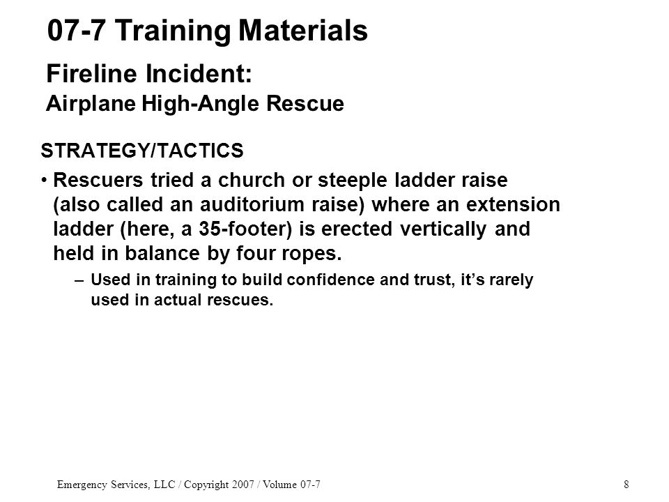 Emergency Services, LLC / Copyright 2007 / Volume 07-78 STRATEGY/TACTICS Rescuers tried a church or steeple ladder raise (also called an auditorium raise) where an extension ladder (here, a 35-footer) is erected vertically and held in balance by four ropes.