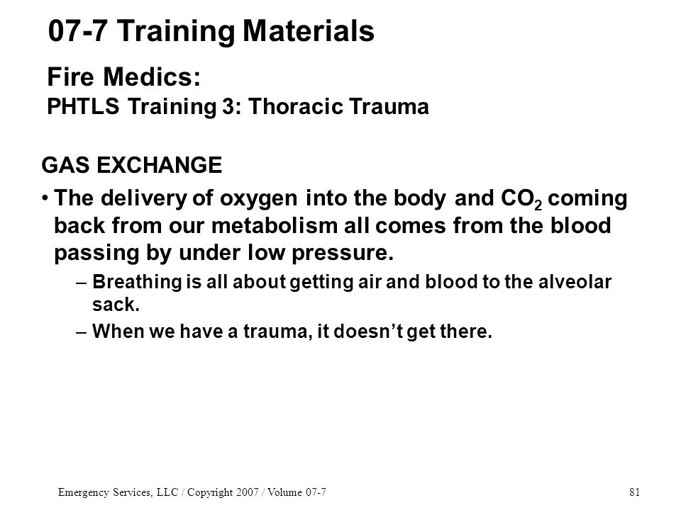 Emergency Services, LLC / Copyright 2007 / Volume 07-781 GAS EXCHANGE The delivery of oxygen into the body and CO 2 coming back from our metabolism all comes from the blood passing by under low pressure.