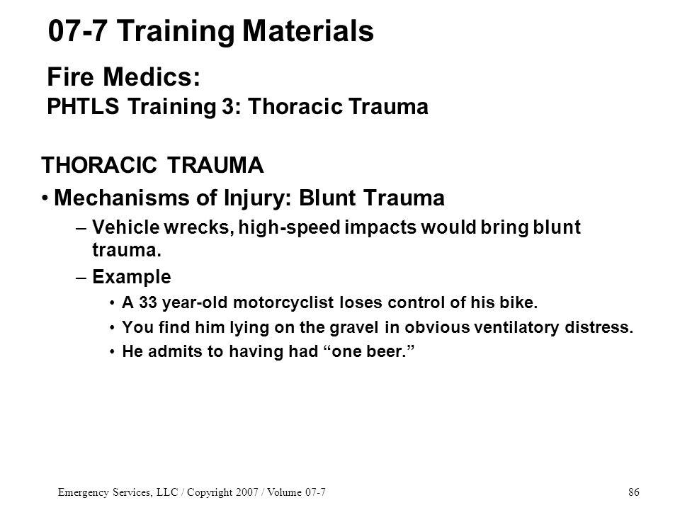 Emergency Services, LLC / Copyright 2007 / Volume 07-786 THORACIC TRAUMA Mechanisms of Injury: Blunt Trauma –Vehicle wrecks, high-speed impacts would bring blunt trauma.