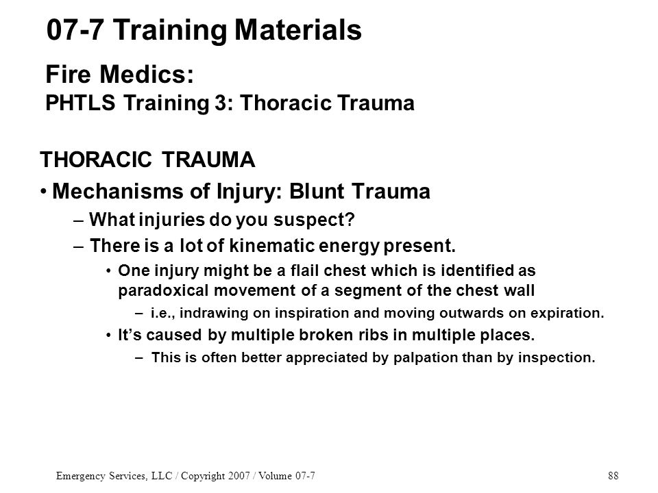 Emergency Services, LLC / Copyright 2007 / Volume 07-788 THORACIC TRAUMA Mechanisms of Injury: Blunt Trauma –What injuries do you suspect.