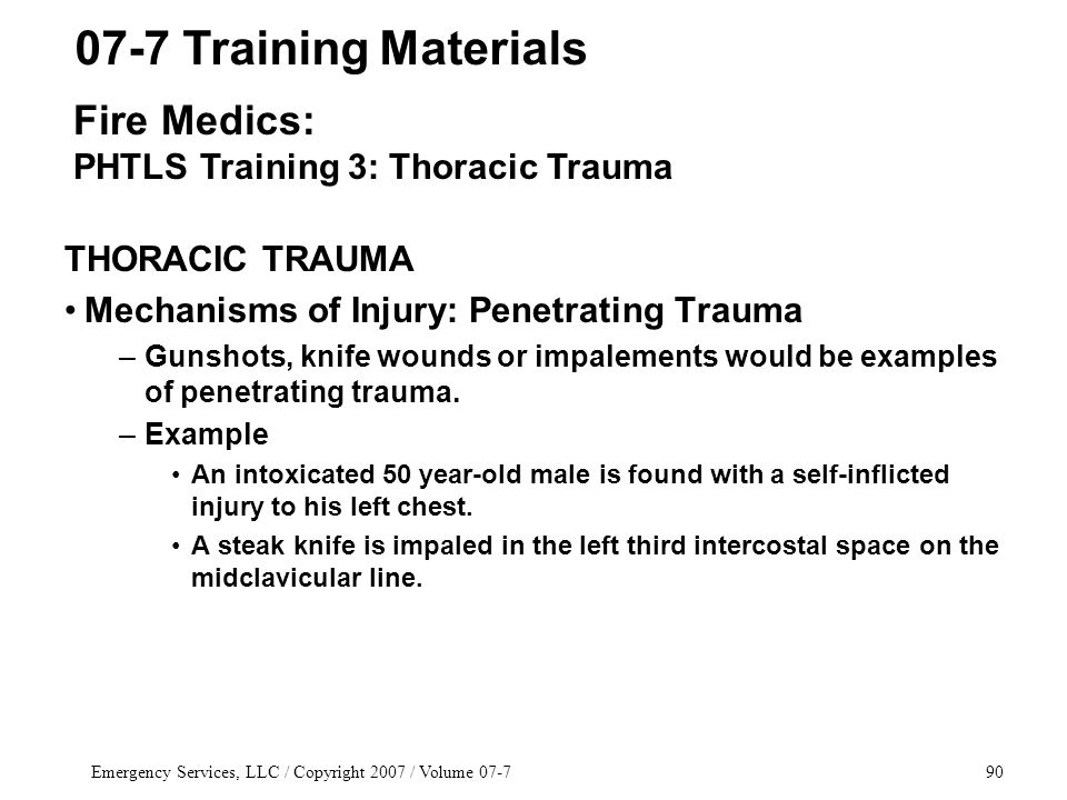 Emergency Services, LLC / Copyright 2007 / Volume 07-790 THORACIC TRAUMA Mechanisms of Injury: Penetrating Trauma –Gunshots, knife wounds or impalements would be examples of penetrating trauma.