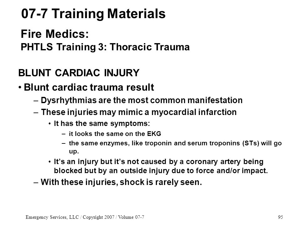 Emergency Services, LLC / Copyright 2007 / Volume 07-795 BLUNT CARDIAC INJURY Blunt cardiac trauma result –Dysrhythmias are the most common manifestation –These injuries may mimic a myocardial infarction It has the same symptoms: –it looks the same on the EKG –the same enzymes, like troponin and serum troponins (STs) will go up.
