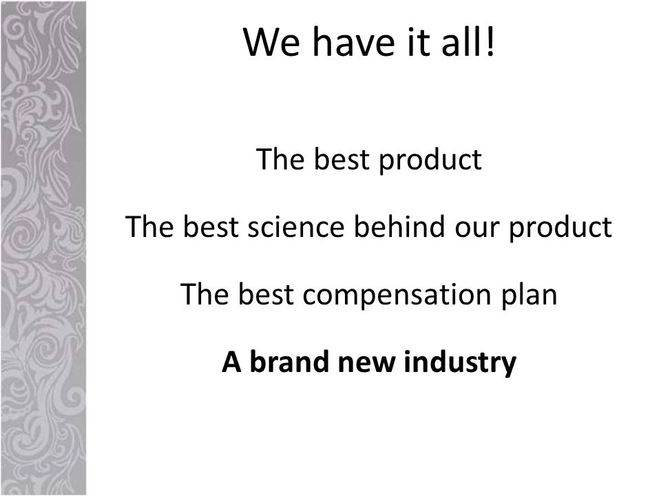 The best product The best science behind our product The best compensation plan A brand new industry We have it all!