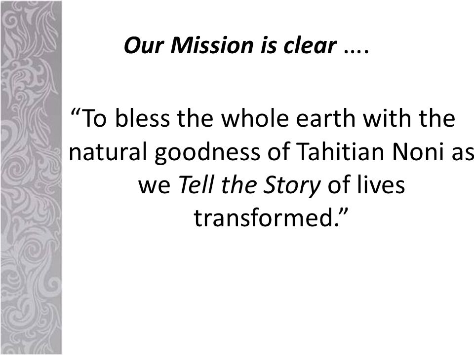 To bless the whole earth with the natural goodness of Tahitian Noni as we Tell the Story of lives transformed. Our Mission is clear ….