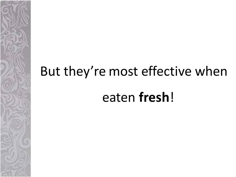 But they're most effective when eaten fresh!