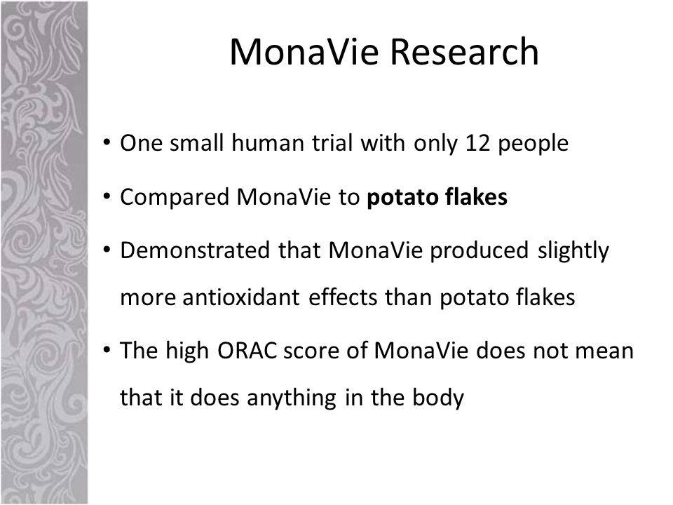 One small human trial with only 12 people Compared MonaVie to potato flakes Demonstrated that MonaVie produced slightly more antioxidant effects than potato flakes The high ORAC score of MonaVie does not mean that it does anything in the body MonaVie Research