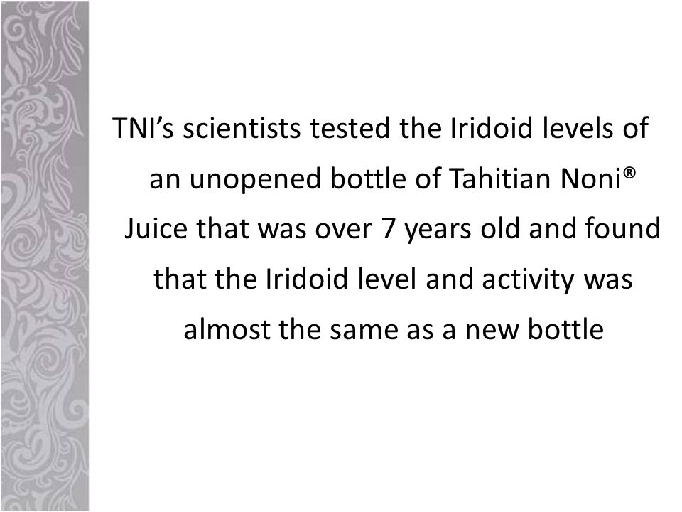 TNI's scientists tested the Iridoid levels of an unopened bottle of Tahitian Noni® Juice that was over 7 years old and found that the Iridoid level and activity was almost the same as a new bottle