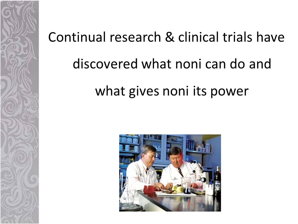 Continual research & clinical trials have discovered what noni can do and what gives noni its power