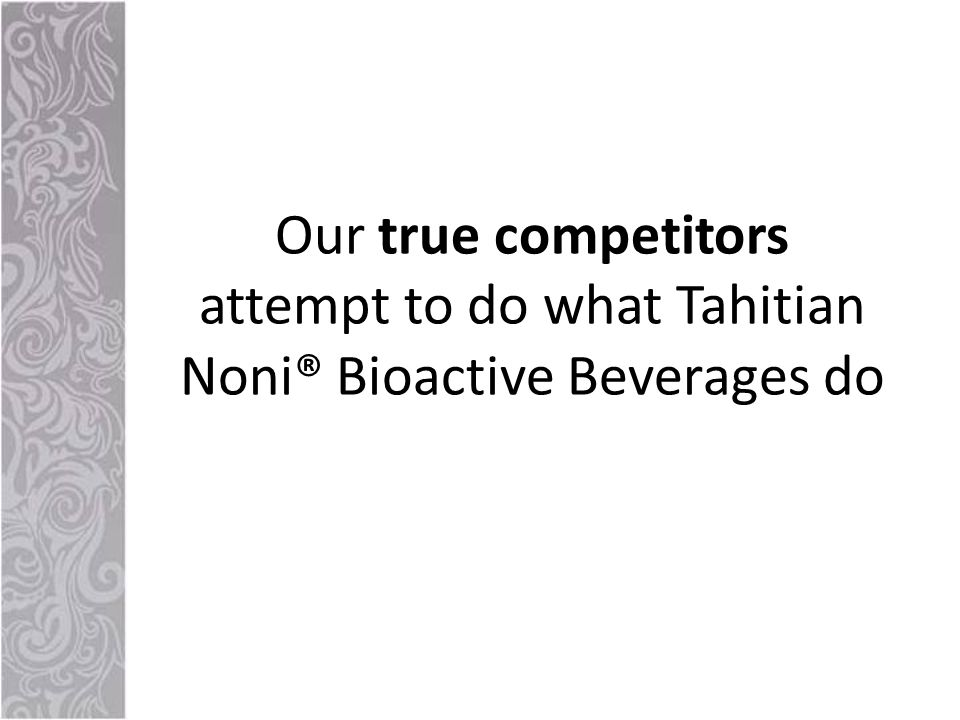Our true competitors attempt to do what Tahitian Noni® Bioactive Beverages do