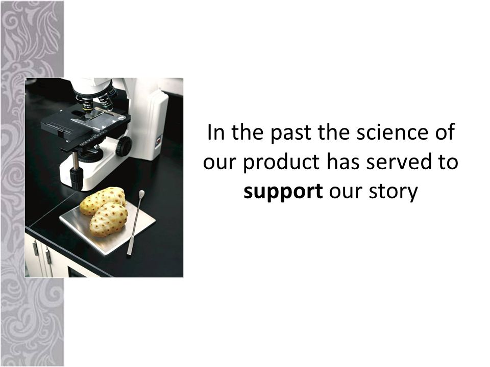In the past the science of our product has served to support our story