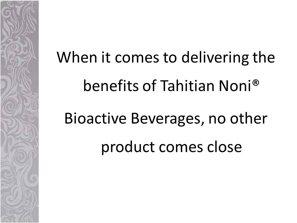 When it comes to delivering the benefits of Tahitian Noni® Bioactive Beverages, no other product comes close
