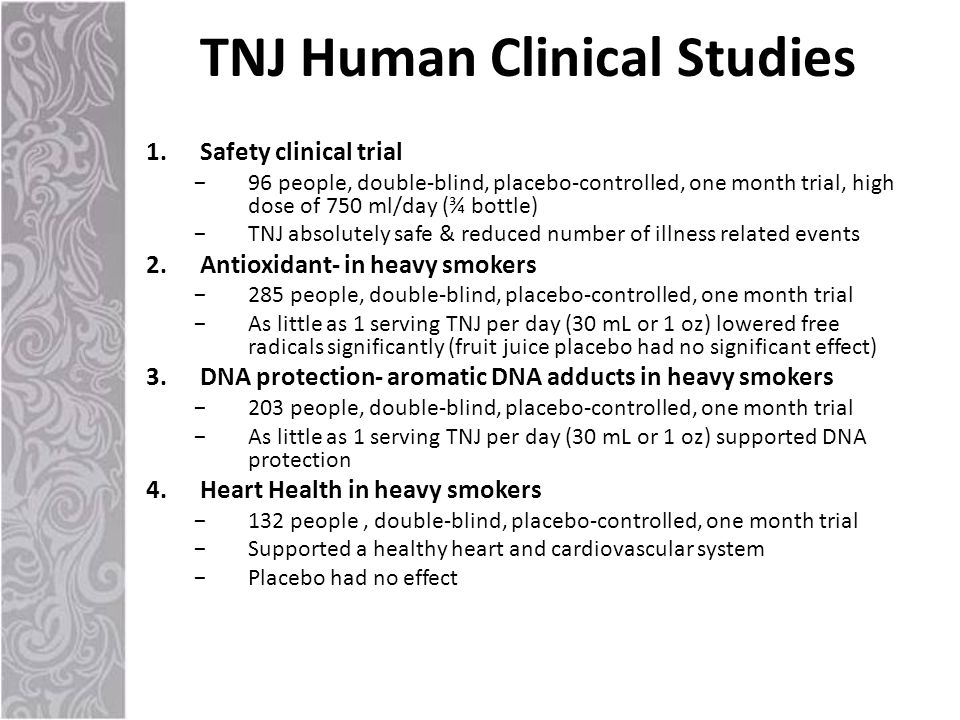 1.Safety clinical trial −96 people, double-blind, placebo-controlled, one month trial, high dose of 750 ml/day (¾ bottle) −TNJ absolutely safe & reduced number of illness related events 2.Antioxidant- in heavy smokers −285 people, double-blind, placebo-controlled, one month trial −As little as 1 serving TNJ per day (30 mL or 1 oz) lowered free radicals significantly (fruit juice placebo had no significant effect) 3.DNA protection- aromatic DNA adducts in heavy smokers −203 people, double-blind, placebo-controlled, one month trial −As little as 1 serving TNJ per day (30 mL or 1 oz) supported DNA protection 4.Heart Health in heavy smokers −132 people, double-blind, placebo-controlled, one month trial −Supported a healthy heart and cardiovascular system −Placebo had no effect TNJ Human Clinical Studies