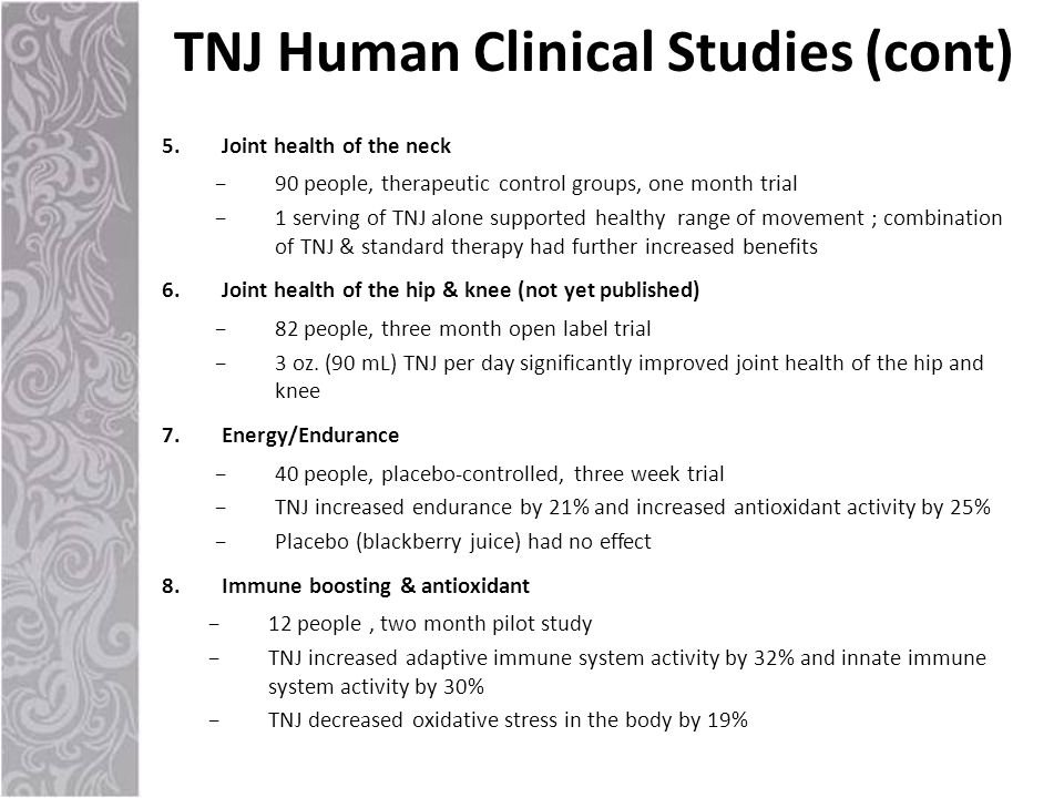 5.Joint health of the neck −90 people, therapeutic control groups, one month trial −1 serving of TNJ alone supported healthy range of movement ; combination of TNJ & standard therapy had further increased benefits 6.Joint health of the hip & knee (not yet published) −82 people, three month open label trial −3 oz.
