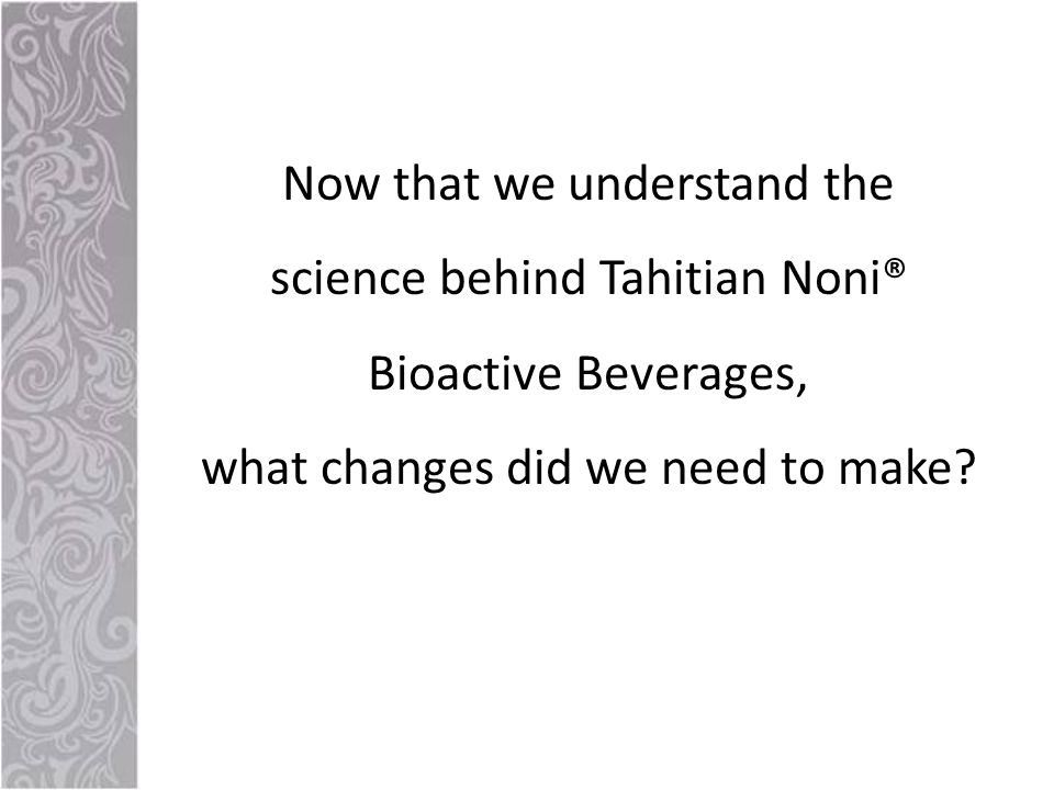 Now that we understand the science behind Tahitian Noni® Bioactive Beverages, what changes did we need to make