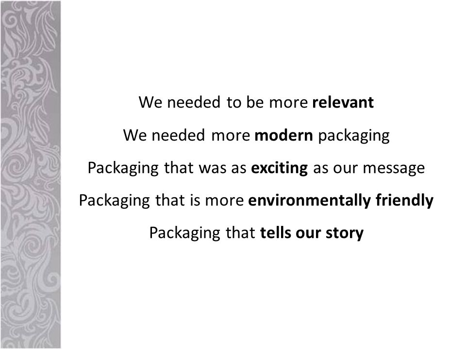 We needed to be more relevant We needed more modern packaging Packaging that was as exciting as our message Packaging that is more environmentally friendly Packaging that tells our story
