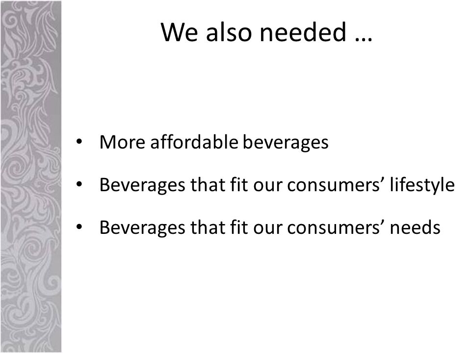 More affordable beverages Beverages that fit our consumers' lifestyle Beverages that fit our consumers' needs We also needed …