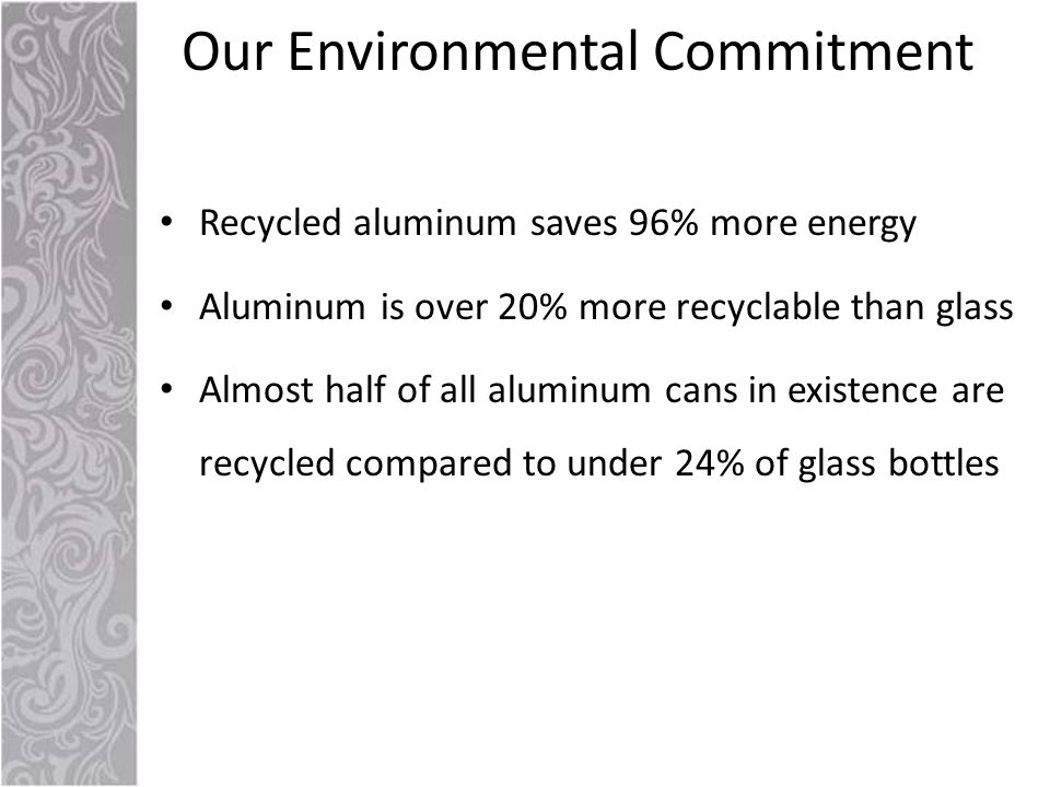 Recycled aluminum saves 96% more energy Aluminum is over 20% more recyclable than glass Almost half of all aluminum cans in existence are recycled compared to under 24% of glass bottles Our Environmental Commitment